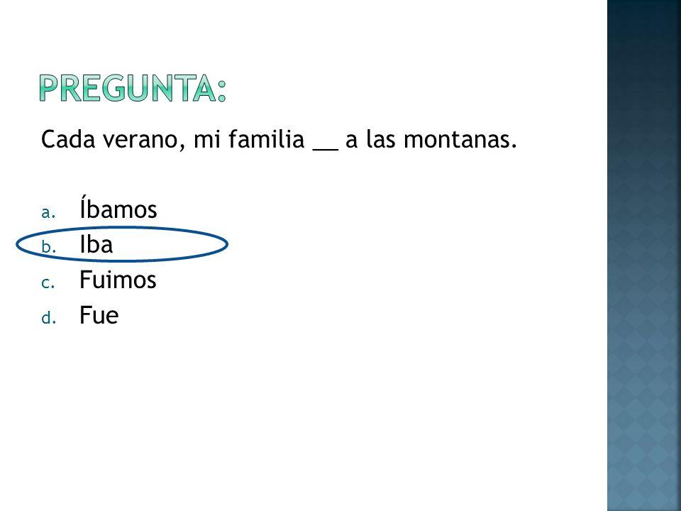 Cada verano, mi familia __ a las montanas. a. Íbamos b. Iba c. Fuimos d. Fue