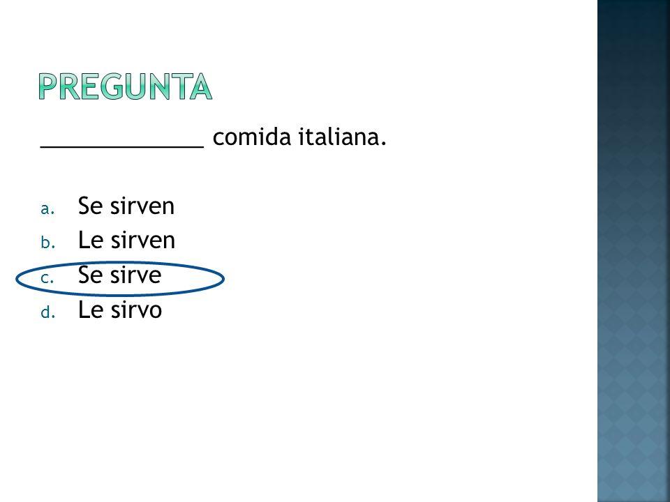 _____________ comida italiana. a. Se sirven b. Le sirven c. Se sirve d. Le sirvo