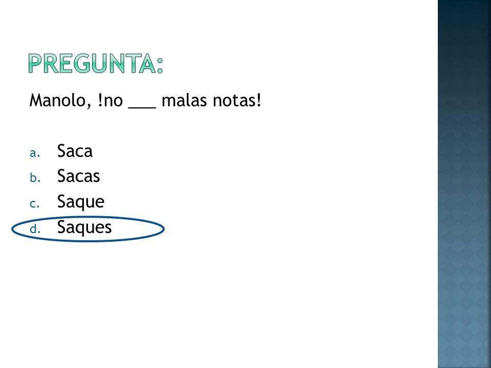 Manolo, !no ___ malas notas! a. Saca b. Sacas c. Saque d. Saques