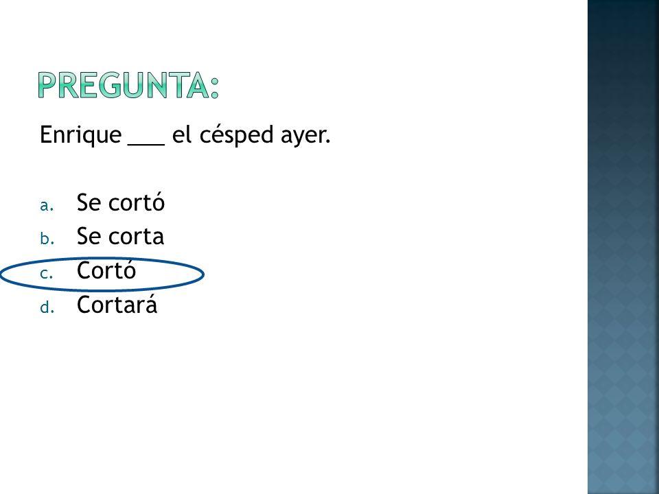 Enrique ___ el césped ayer. a. Se cortó b. Se corta c. Cortó d. Cortará