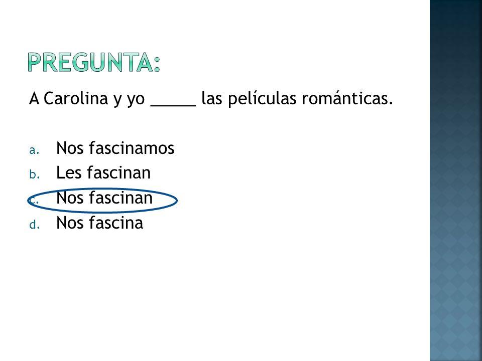 A Carolina y yo _____ las películas románticas. a.