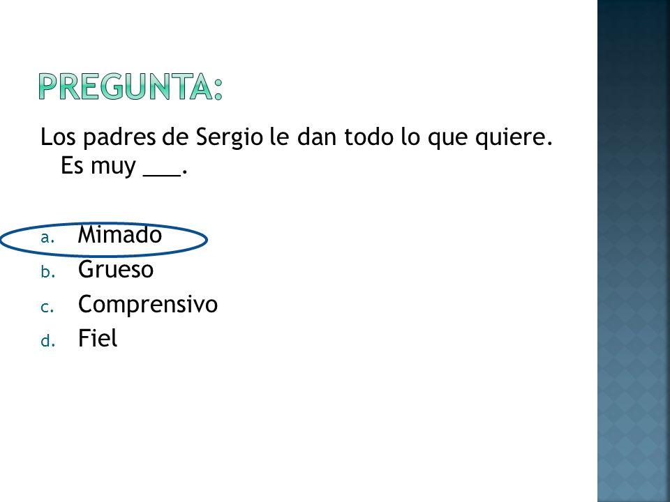 Los padres de Sergio le dan todo lo que quiere. Es muy ___.