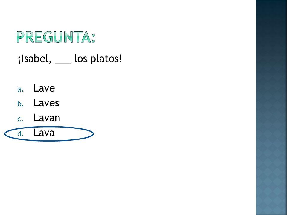 ¡Isabel, ___ los platos! a. Lave b. Laves c. Lavan d. Lava