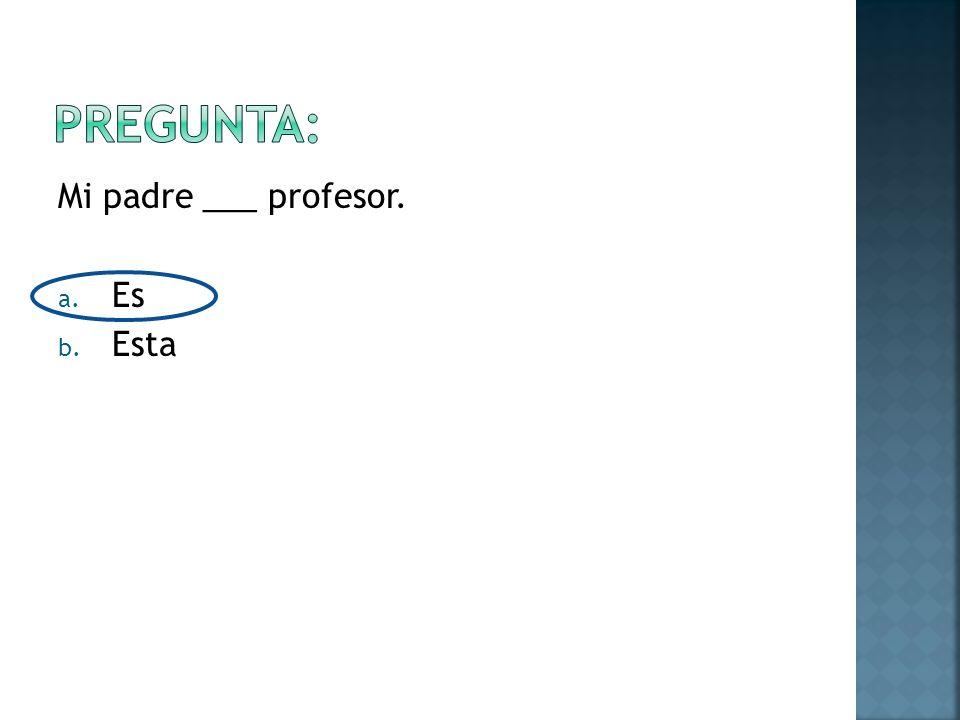 Mi padre ___ profesor. a. Es b. Esta