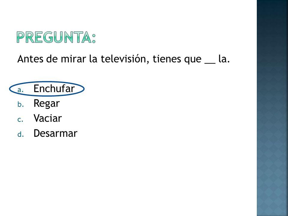 Antes de mirar la televisión, tienes que __ la. a. Enchufar b. Regar c. Vaciar d. Desarmar