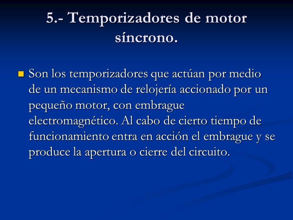 5.- Temporizadores de motor síncrono. Son los temporizadores que actúan por medio de un mecanismo de relojería accionado por un pequeño motor, con emb