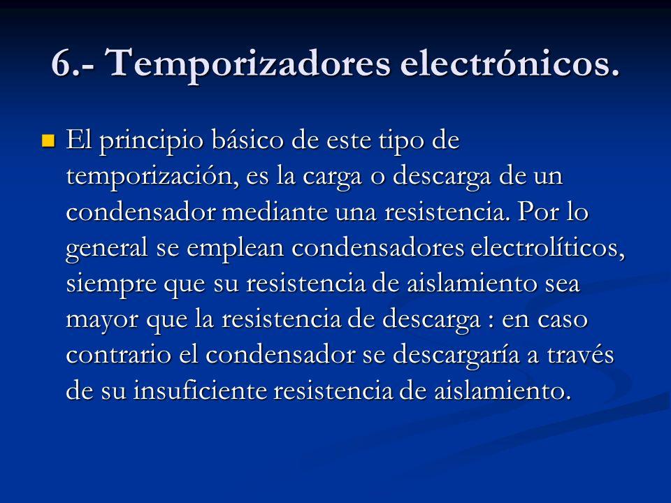 6.- Temporizadores electrónicos. El principio básico de este tipo de temporización, es la carga o descarga de un condensador mediante una resistencia.