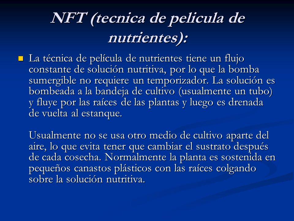NFT (tecnica de pelicula de nutrientes): La técnica de película de nutrientes tiene un flujo constante de solución nutritiva, por lo que la bomba sume