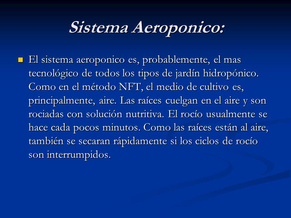 Sistema Aeroponico: El sistema aeroponico es, probablemente, el mas tecnológico de todos los tipos de jardín hidropónico. Como en el método NFT, el me