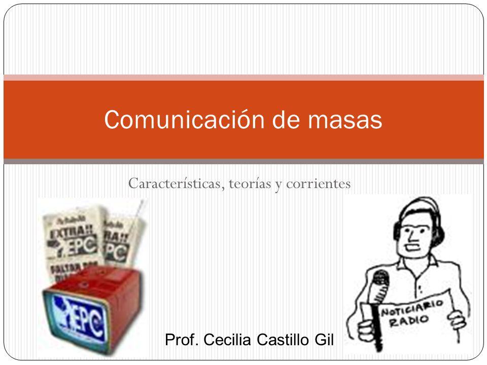 Características, teorías y corrientes Comunicación de masas Prof. Cecilia Castillo Gil