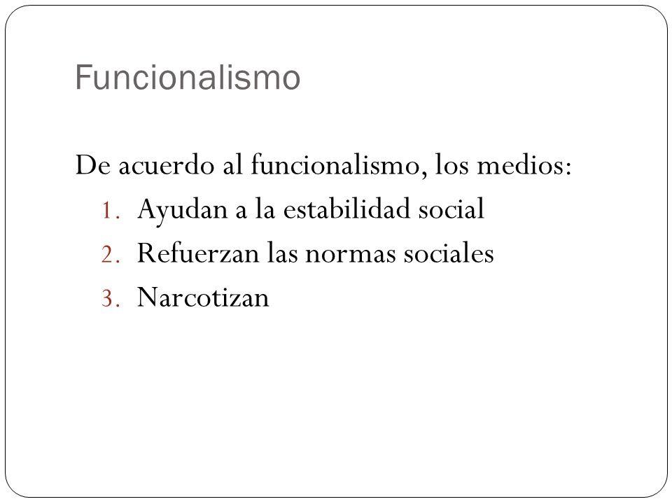 De acuerdo al funcionalismo, los medios: 1. Ayudan a la estabilidad social 2. Refuerzan las normas sociales 3. Narcotizan
