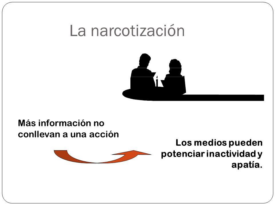 La narcotización Más información no conllevan a una acción Los medios pueden potenciar inactividad y apatía.