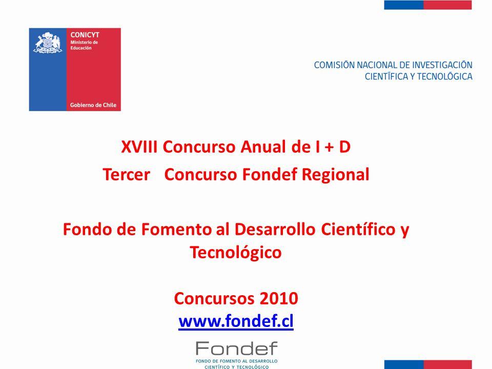 XVIII Concurso Anual de I + D Tercer Concurso Fondef Regional Fondo de Fomento al Desarrollo Científico y Tecnológico Concursos 2010 www.fondef.cl www