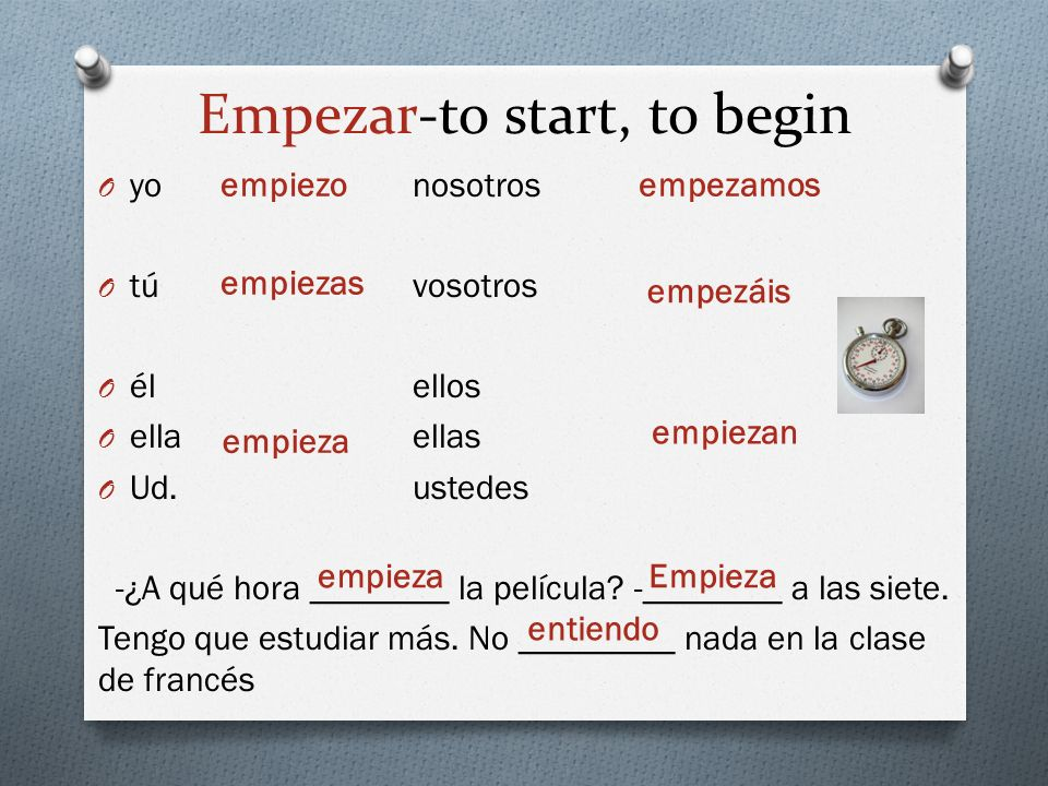 Empezar-to start, to begin O yo nosotros O túvosotros O élellos O ella ellas O Ud.ustedes -¿A qué hora ________ la película? -________ a las siete. Te