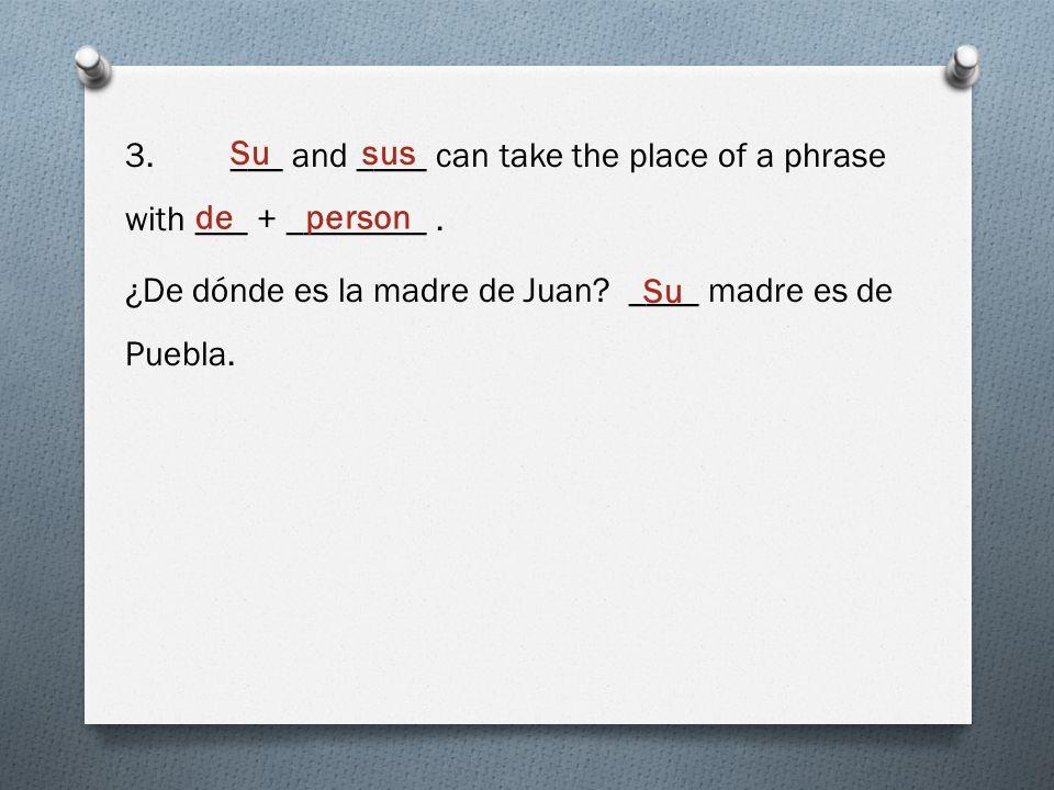 3.___ and ____ can take the place of a phrase with ___ + ________. ¿De dónde es la madre de Juan? ____ madre es de Puebla. Susus de person Su