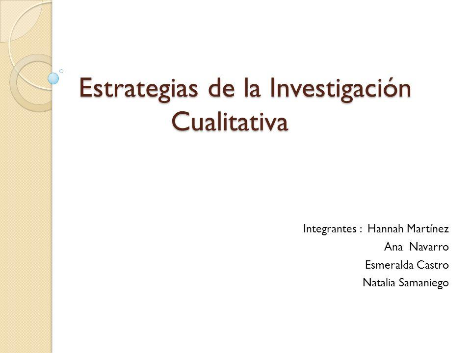 Estrategias de la Investigación Cualitativa Estrategias de la Investigación Cualitativa Integrantes : Hannah Martínez Ana Navarro Esmeralda Castro Nat