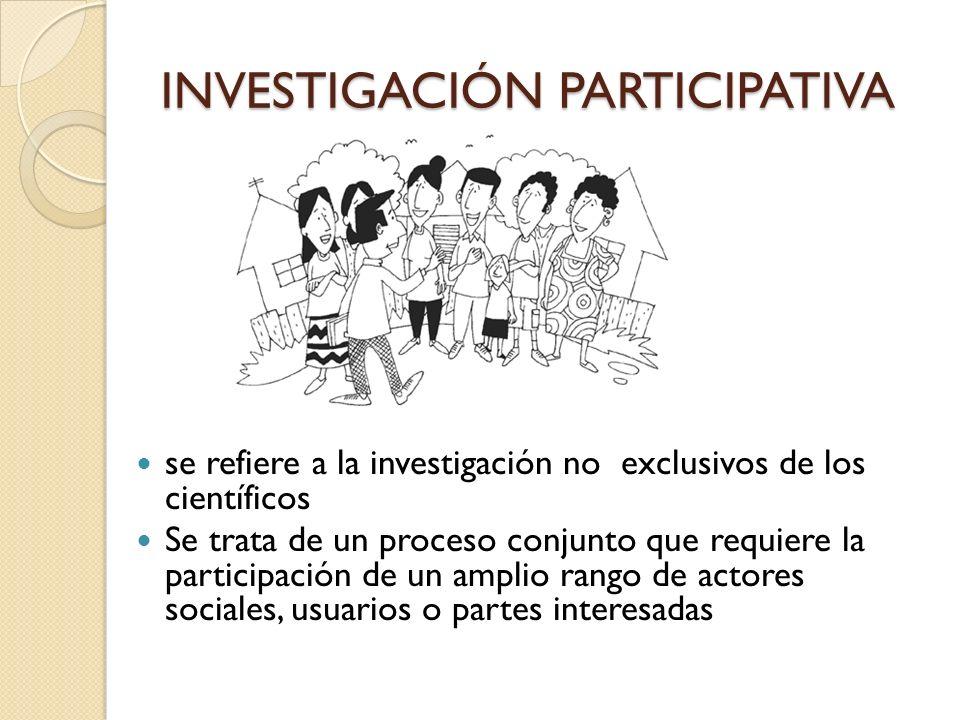 INVESTIGACIÓN PARTICIPATIVA se refiere a la investigación no exclusivos de los científicos Se trata de un proceso conjunto que requiere la participaci