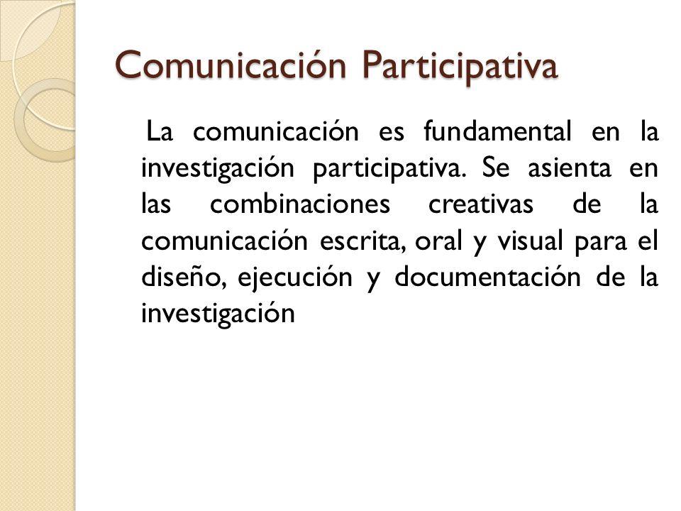 Comunicación Participativa La comunicación es fundamental en la investigación participativa. Se asienta en las combinaciones creativas de la comunicac