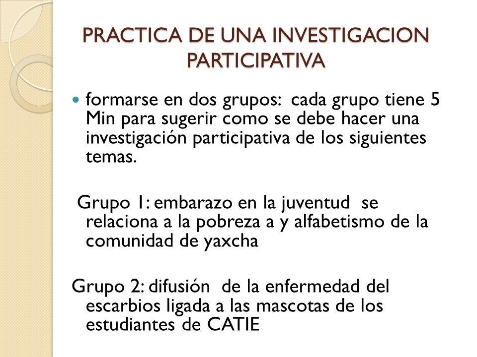 PRACTICA DE UNA INVESTIGACION PARTICIPATIVA formarse en dos grupos: cada grupo tiene 5 Min para sugerir como se debe hacer una investigación participa
