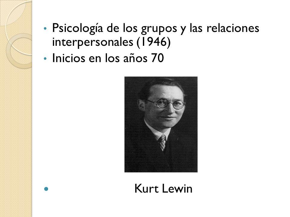 Psicología de los grupos y las relaciones interpersonales (1946) Inicios en los años 70 Kurt Lewin