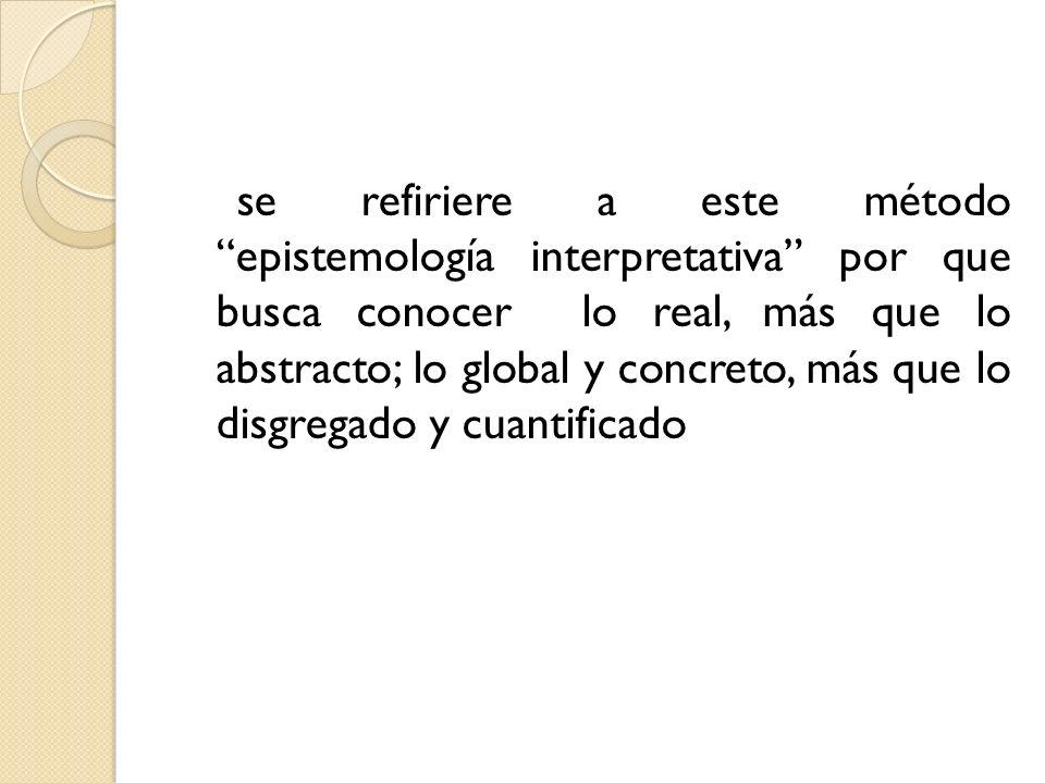 se refiriere a este método epistemología interpretativa por que busca conocer lo real, más que lo abstracto; lo global y concreto, más que lo disgrega