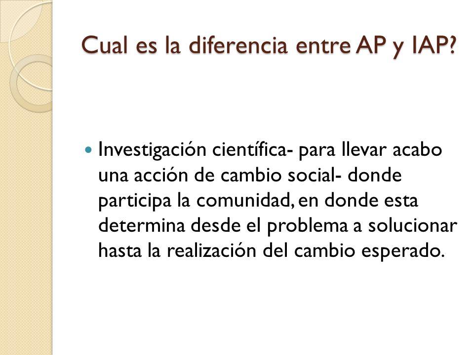 Cual es la diferencia entre AP y IAP? Investigación científica- para llevar acabo una acción de cambio social- donde participa la comunidad, en donde