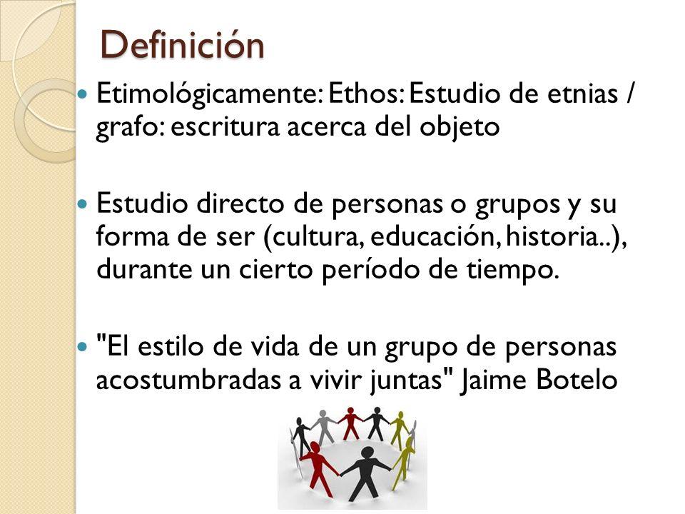 Definición Definición Etimológicamente: Ethos: Estudio de etnias / grafo: escritura acerca del objeto Estudio directo de personas o grupos y su forma