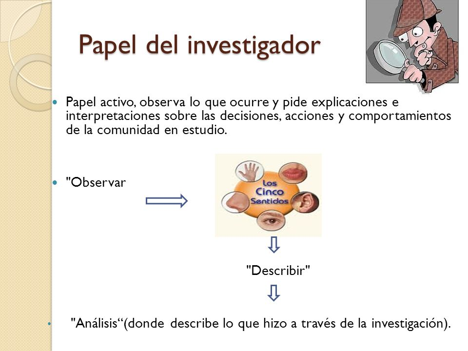 Papel del investigador Papel activo, observa lo que ocurre y pide explicaciones e interpretaciones sobre las decisiones, acciones y comportamientos de