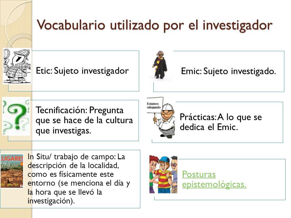 Vocabulario utilizado por el investigador Etic: Sujeto investigador Emic: Sujeto investigado. Tecnificación: Pregunta que se hace de la cultura que in