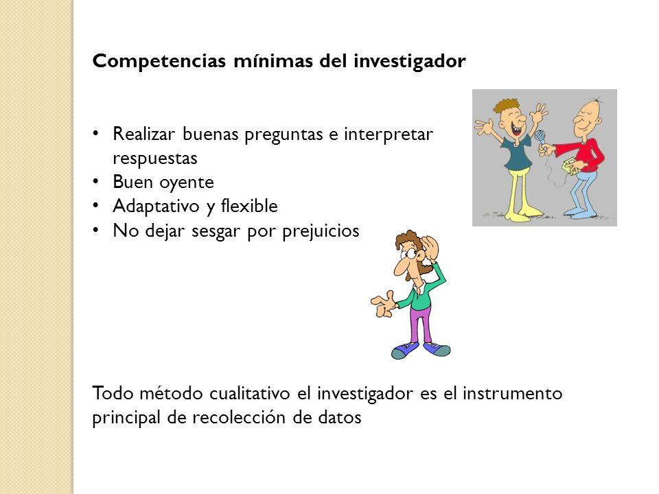 Competencias mínimas del investigador Realizar buenas preguntas e interpretar respuestas Buen oyente Adaptativo y flexible No dejar sesgar por prejuic