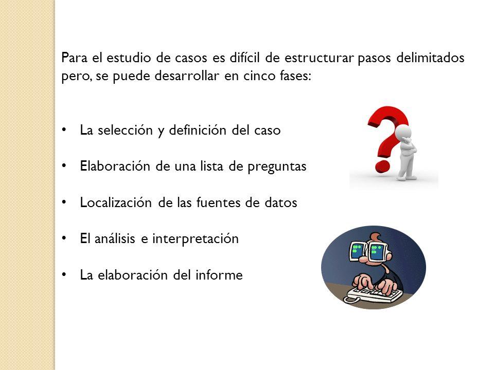 Para el estudio de casos es difícil de estructurar pasos delimitados pero, se puede desarrollar en cinco fases: La selección y definición del caso Ela