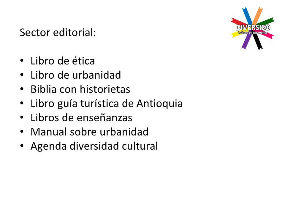 Sector editorial: Libro de ética Libro de urbanidad Biblia con historietas Libro guía turística de Antioquia Libros de enseñanzas Manual sobre urbanidad Agenda diversidad cultural