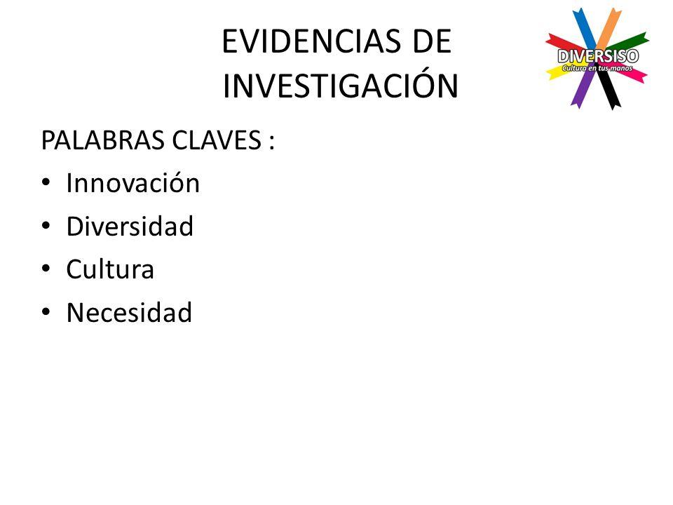 EVIDENCIAS DE INVESTIGACIÓN PALABRAS CLAVES : Innovación Diversidad Cultura Necesidad