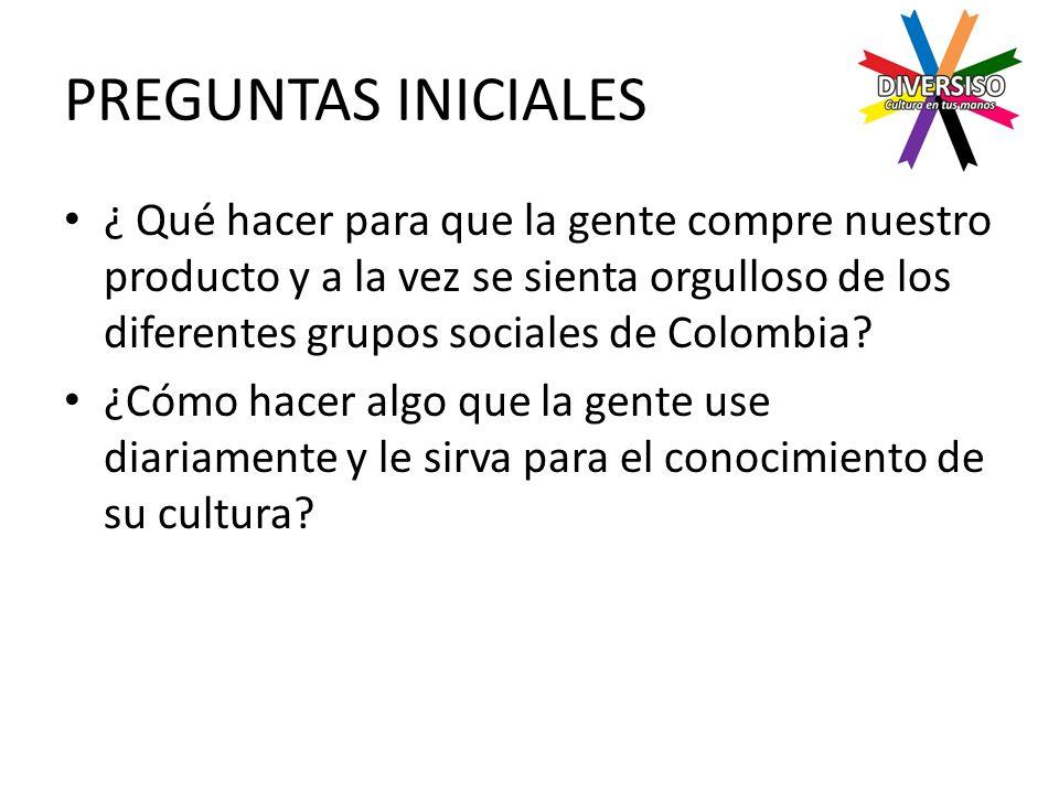 PREGUNTAS INICIALES ¿ Qué hacer para que la gente compre nuestro producto y a la vez se sienta orgulloso de los diferentes grupos sociales de Colombia.