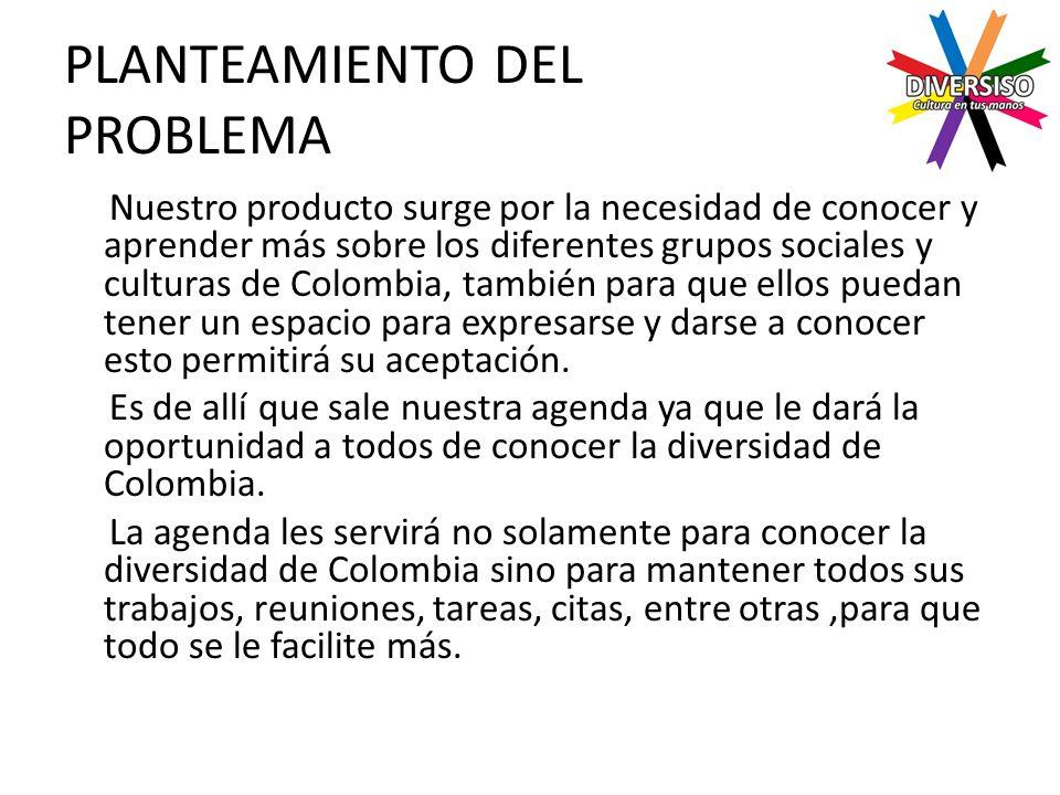PLANTEAMIENTO DEL PROBLEMA Nuestro producto surge por la necesidad de conocer y aprender más sobre los diferentes grupos sociales y culturas de Colombia, también para que ellos puedan tener un espacio para expresarse y darse a conocer esto permitirá su aceptación.
