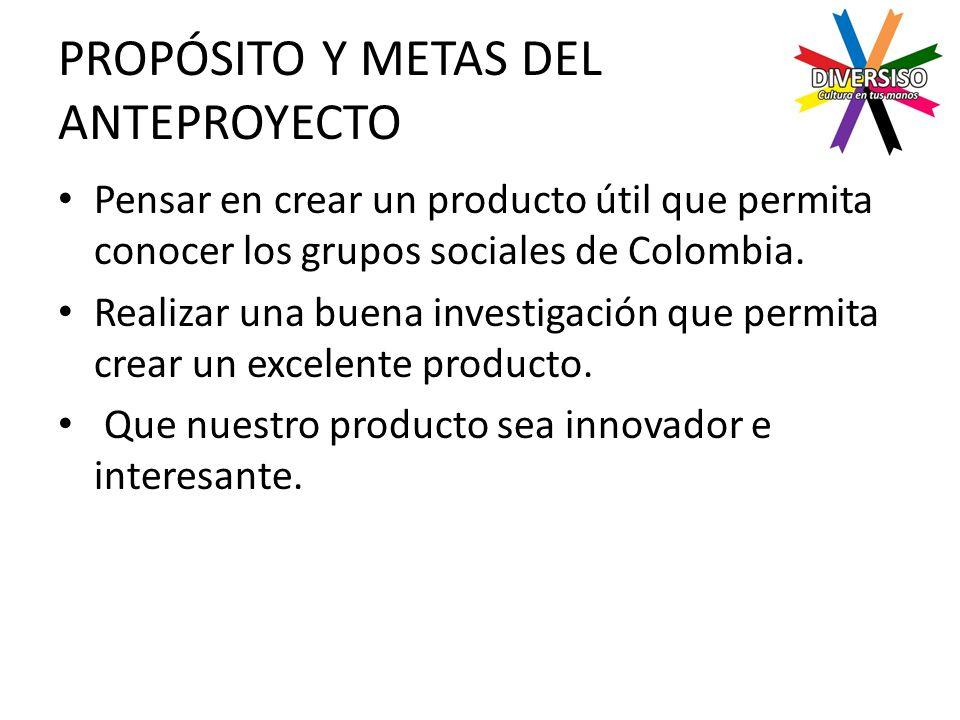 PROPÓSITO Y METAS DEL ANTEPROYECTO Pensar en crear un producto útil que permita conocer los grupos sociales de Colombia.