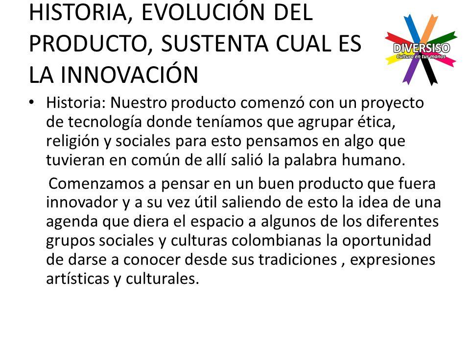 HISTORIA, EVOLUCIÓN DEL PRODUCTO, SUSTENTA CUAL ES LA INNOVACIÓN Historia: Nuestro producto comenzó con un proyecto de tecnología donde teníamos que agrupar ética, religión y sociales para esto pensamos en algo que tuvieran en común de allí salió la palabra humano.