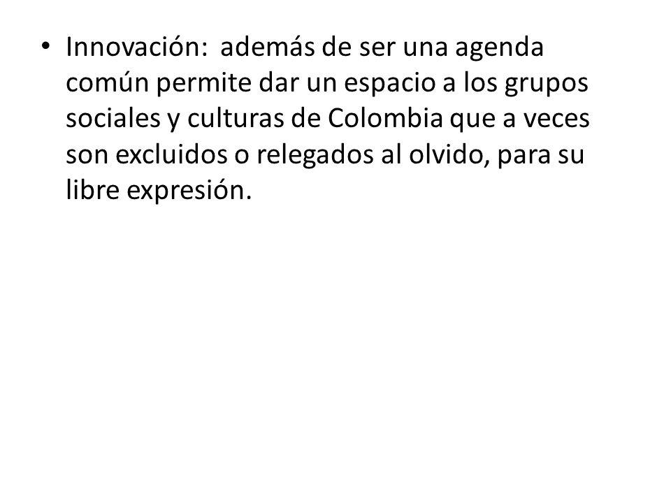 Innovación: además de ser una agenda común permite dar un espacio a los grupos sociales y culturas de Colombia que a veces son excluidos o relegados al olvido, para su libre expresión.