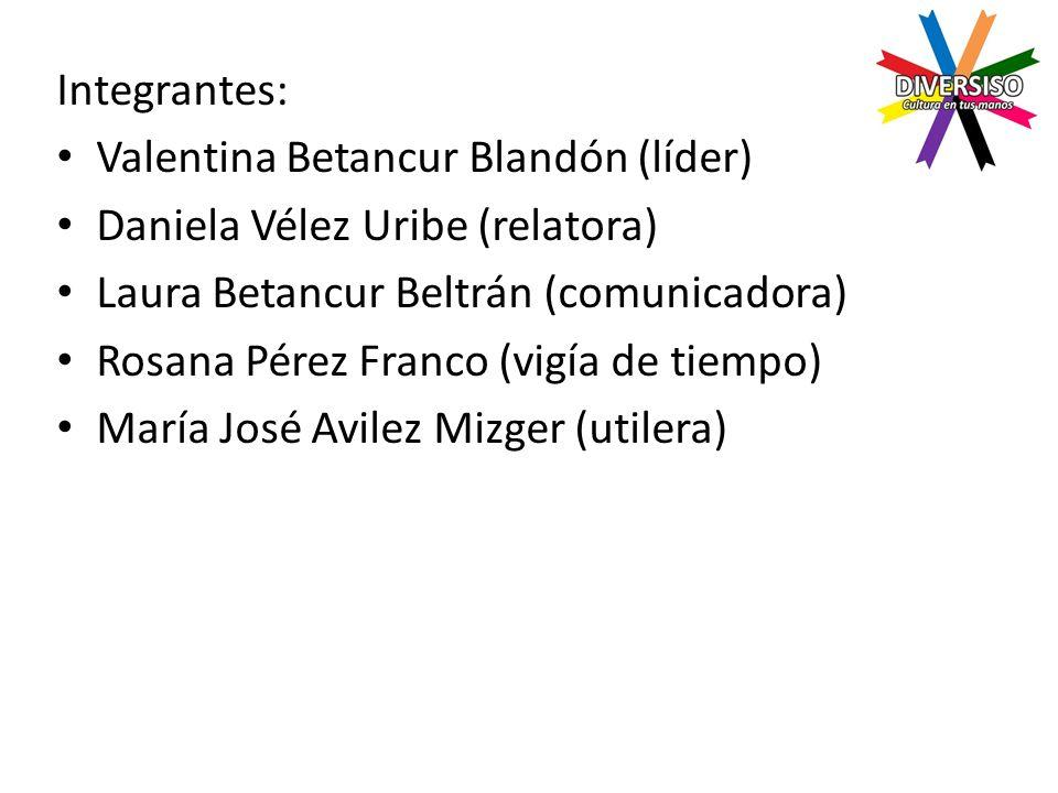 Integrantes: Valentina Betancur Blandón (líder) Daniela Vélez Uribe (relatora) Laura Betancur Beltrán (comunicadora) Rosana Pérez Franco (vigía de tiempo) María José Avilez Mizger (utilera)