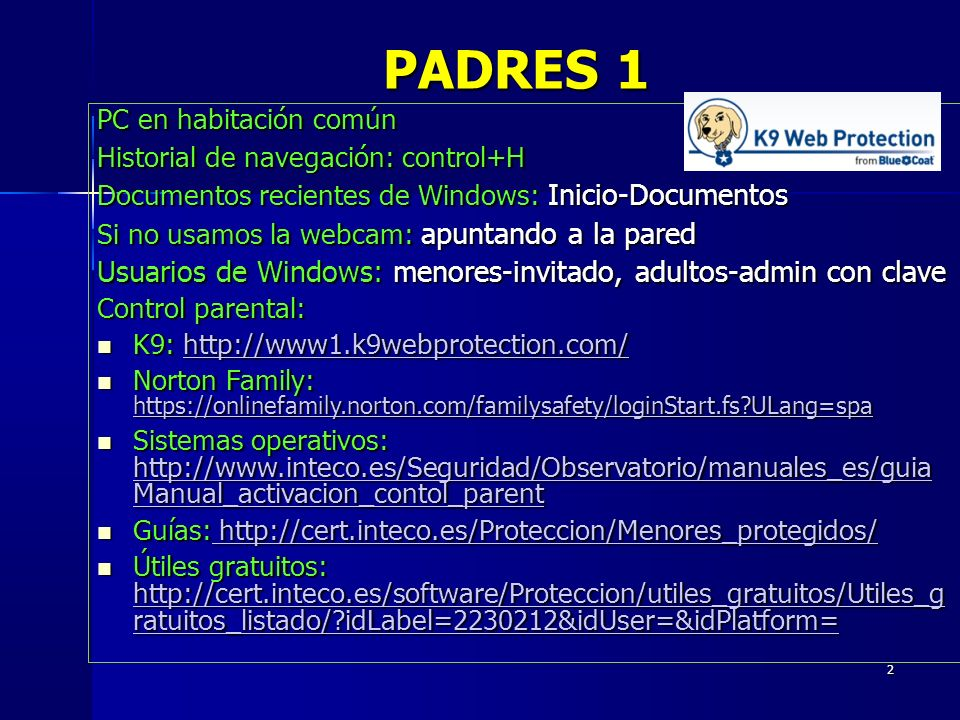 2 PC en habitación común Historial de navegación: control+H Documentos recientes de Windows: Inicio-Documentos Si no usamos la webcam: apuntando a la pared Usuarios de Windows: menores-invitado, adultos-admin con clave Control parental: K9: http://www1.k9webprotection.com/ K9: http://www1.k9webprotection.com/http://www1.k9webprotection.com/ Norton Family: https://onlinefamily.norton.com/familysafety/loginStart.fs ULang=spa Norton Family: https://onlinefamily.norton.com/familysafety/loginStart.fs ULang=spa https://onlinefamily.norton.com/familysafety/loginStart.fs ULang=spa Sistemas operativos: http://www.inteco.es/Seguridad/Observatorio/manuales_es/guia Manual_activacion_contol_parent Sistemas operativos: http://www.inteco.es/Seguridad/Observatorio/manuales_es/guia Manual_activacion_contol_parent http://www.inteco.es/Seguridad/Observatorio/manuales_es/guia Manual_activacion_contol_parent http://www.inteco.es/Seguridad/Observatorio/manuales_es/guia Manual_activacion_contol_parent Guías: http://cert.inteco.es/Proteccion/Menores_protegidos/ Guías: http://cert.inteco.es/Proteccion/Menores_protegidos/ http://cert.inteco.es/Proteccion/Menores_protegidos/ http://cert.inteco.es/Proteccion/Menores_protegidos/ Útiles gratuitos: http://cert.inteco.es/software/Proteccion/utiles_gratuitos/Utiles_g ratuitos_listado/ idLabel=2230212&idUser=&idPlatform= Útiles gratuitos: http://cert.inteco.es/software/Proteccion/utiles_gratuitos/Utiles_g ratuitos_listado/ idLabel=2230212&idUser=&idPlatform= http://cert.inteco.es/software/Proteccion/utiles_gratuitos/Utiles_g ratuitos_listado/ idLabel=2230212&idUser=&idPlatform= http://cert.inteco.es/software/Proteccion/utiles_gratuitos/Utiles_g ratuitos_listado/ idLabel=2230212&idUser=&idPlatform= PADRES 1