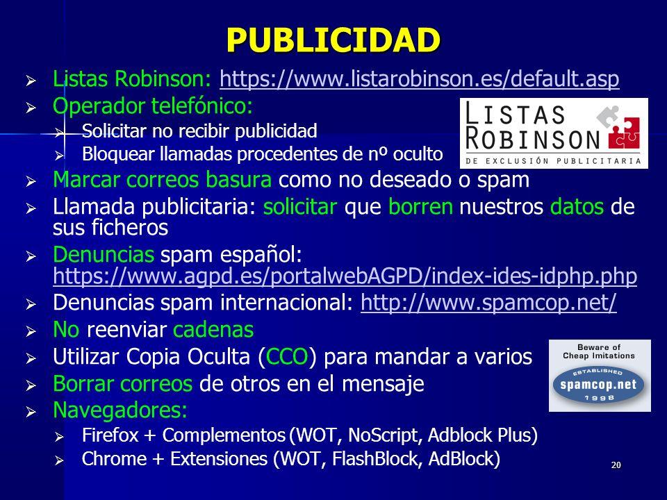 20 PUBLICIDAD Listas Robinson: https://www.listarobinson.es/default.asphttps://www.listarobinson.es/default.asp Operador telefónico: Solicitar no recibir publicidad Bloquear llamadas procedentes de nº oculto Marcar correos basura como no deseado o spam Llamada publicitaria: solicitar que borren nuestros datos de sus ficheros Denuncias spam español: https://www.agpd.es/portalwebAGPD/index-ides-idphp.php https://www.agpd.es/portalwebAGPD/index-ides-idphp.php Denuncias spam internacional: http://www.spamcop.net/http://www.spamcop.net/ No reenviar cadenas Utilizar Copia Oculta (CCO) para mandar a varios Borrar correos de otros en el mensaje Navegadores: Firefox + Complementos (WOT, NoScript, Adblock Plus) Chrome + Extensiones (WOT, FlashBlock, AdBlock)