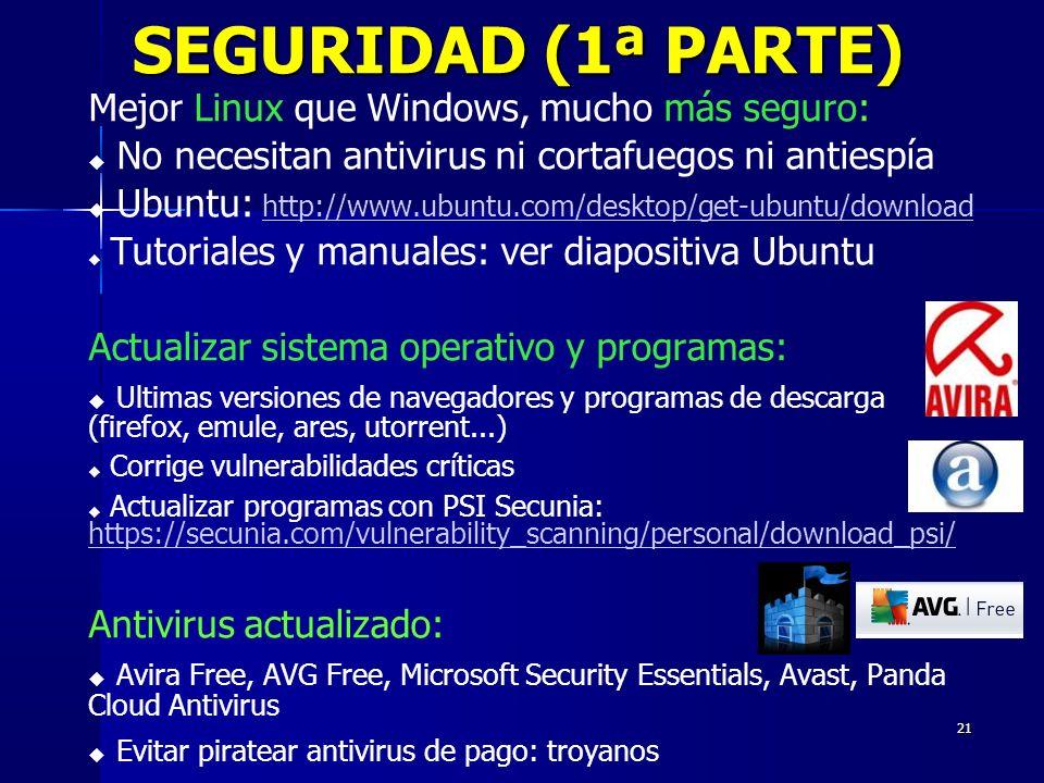 21 SEGURIDAD (1ª PARTE) Mejor Linux que Windows, mucho más seguro: No necesitan antivirus ni cortafuegos ni antiespía Ubuntu: http://www.ubuntu.com/desktop/get-ubuntu/download http://www.ubuntu.com/desktop/get-ubuntu/download Tutoriales y manuales: ver diapositiva Ubuntu Actualizar sistema operativo y programas: Ultimas versiones de navegadores y programas de descarga (firefox, emule, ares, utorrent...) Corrige vulnerabilidades críticas Actualizar programas con PSI Secunia: https://secunia.com/vulnerability_scanning/personal/download_psi/ https://secunia.com/vulnerability_scanning/personal/download_psi/ Antivirus actualizado: Avira Free, AVG Free, Microsoft Security Essentials, Avast, Panda Cloud Antivirus Evitar piratear antivirus de pago: troyanos