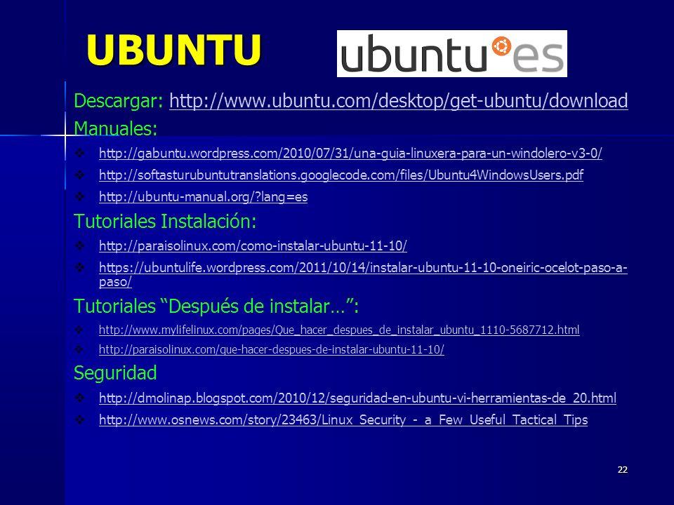 22 UBUNTU Descargar: http://www.ubuntu.com/desktop/get-ubuntu/downloadhttp://www.ubuntu.com/desktop/get-ubuntu/download Manuales: http://gabuntu.wordpress.com/2010/07/31/una-guia-linuxera-para-un-windolero-v3-0/ http://softasturubuntutranslations.googlecode.com/files/Ubuntu4WindowsUsers.pdf http://ubuntu-manual.org/ lang=es Tutoriales Instalación: http://paraisolinux.com/como-instalar-ubuntu-11-10/ https://ubuntulife.wordpress.com/2011/10/14/instalar-ubuntu-11-10-oneiric-ocelot-paso-a- paso/ https://ubuntulife.wordpress.com/2011/10/14/instalar-ubuntu-11-10-oneiric-ocelot-paso-a- paso/ Tutoriales Después de instalar…: http://www.mylifelinux.com/pages/Que_hacer_despues_de_instalar_ubuntu_1110-5687712.html http://paraisolinux.com/que-hacer-despues-de-instalar-ubuntu-11-10/ Seguridad http://dmolinap.blogspot.com/2010/12/seguridad-en-ubuntu-vi-herramientas-de_20.html http://www.osnews.com/story/23463/Linux_Security_-_a_Few_Useful_Tactical_Tips