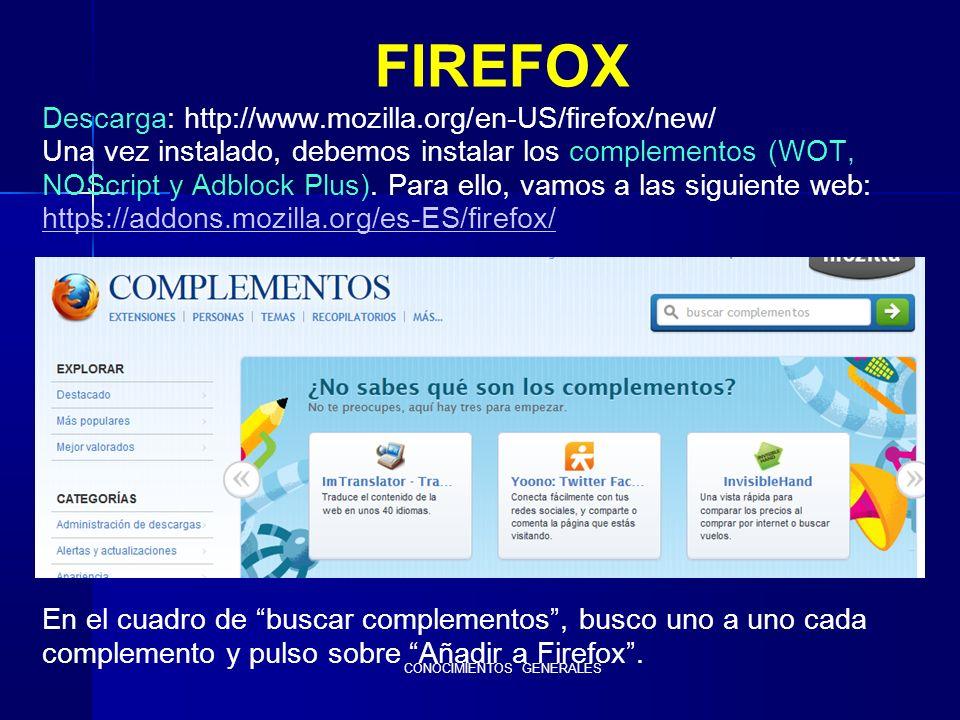 CONOCIMIENTOS GENERALES FIREFOX Descarga: http://www.mozilla.org/en-US/firefox/new/ Una vez instalado, debemos instalar los complementos (WOT, NOScript y Adblock Plus).
