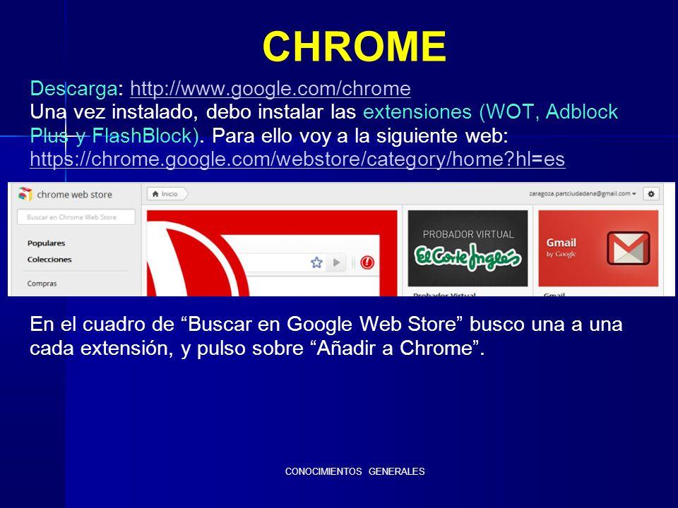 CONOCIMIENTOS GENERALES CHROME Descarga: http://www.google.com/chromehttp://www.google.com/chrome Una vez instalado, debo instalar las extensiones (WOT, Adblock Plus y FlashBlock).
