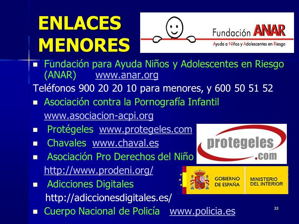 33 ENLACES MENORES Fundación para Ayuda Niños y Adolescentes en Riesgo (ANAR) www.anar.orgwww.anar.org Teléfonos 900 20 20 10 para menores, y 600 50 51 52 Asociación contra la Pornografía Infantil www.asociacion-acpi.org Protégeles www.protegeles.comwww.protegeles.com Chavaleswww.chaval.eswww.chaval.es Asociación Pro Derechos del Niño http://www.prodeni.org/ Adicciones Digitales http://adiccionesdigitales.es/ Cuerpo Nacional de Policía www.policia.eswww.policia.es