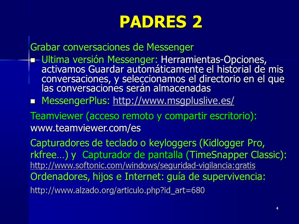 4 Grabar conversaciones de Messenger Ultima versión Messenger: Herramientas-Opciones, activamos Guardar automáticamente el historial de mis conversaciones, y seleccionamos el directorio en el que las conversaciones serán almacenadas Ultima versión Messenger: Herramientas-Opciones, activamos Guardar automáticamente el historial de mis conversaciones, y seleccionamos el directorio en el que las conversaciones serán almacenadas MessengerPlus: http://www.msgpluslive.es/ MessengerPlus: http://www.msgpluslive.es/http://www.msgpluslive.es/ Teamviewer (acceso remoto y compartir escritorio): www.teamviewer.com/es Capturadores de teclado o keyloggers (Kidlogger Pro, rkfree…) y Capturador de pantalla (TimeSnapper Classic): http://www.softonic.com/windows/seguridad-vigilancia:gratis http://www.softonic.com/windows/seguridad-vigilancia:gratis Ordenadores, hijos e Internet: guía de supervivencia: http://www.alzado.org/articulo.php id_art=680 PADRES 2