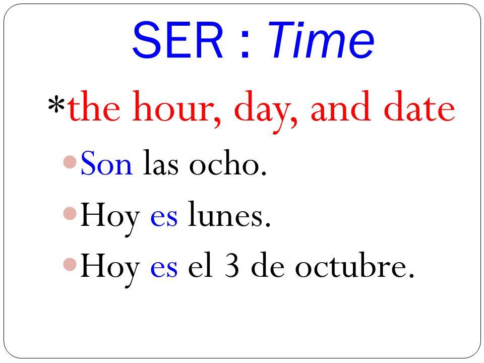 SER : Time * the hour, day, and date Son las ocho. Hoy es lunes. Hoy es el 3 de octubre.