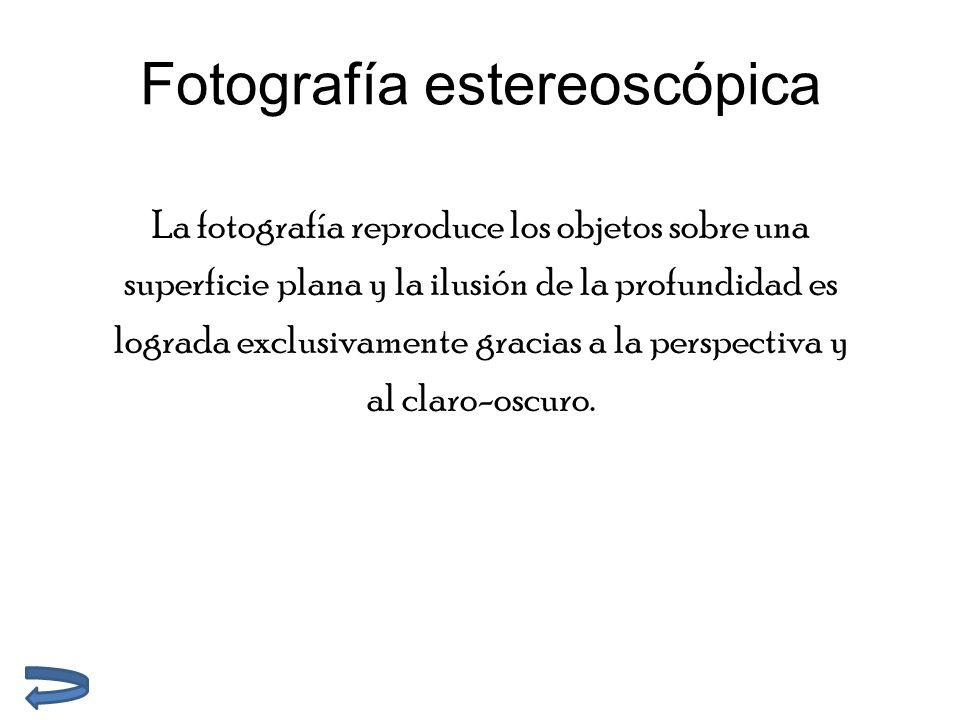 Fotografía estereoscópica La fotografía reproduce los objetos sobre una superficie plana y la ilusión de la profundidad es lograda exclusivamente gracias a la perspectiva y al claro-oscuro.