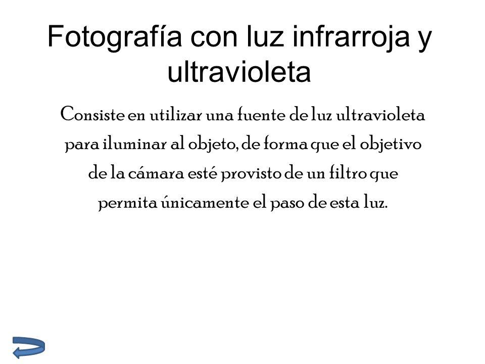 Fotografía con luz infrarroja y ultravioleta Consiste en utilizar una fuente de luz ultravioleta para iluminar al objeto, de forma que el objetivo de la cámara esté provisto de un filtro que permita únicamente el paso de esta luz.